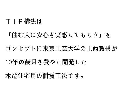 TIP構法は「住む人に安心を実感してもらう」をコンセプトに東京工芸大学の 上西教授が10年の歳月を費やし開発した木造住宅用の耐震工法です。